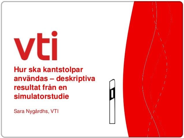 Hur ska kantstolparanvändas – deskriptivaresultat från ensimulatorstudieSara Nygårdhs, VTI        1    Transportforum 2013...