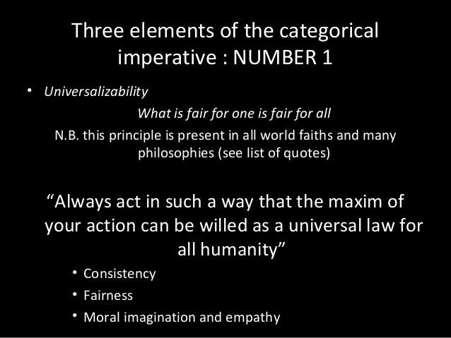 an analysis of the categorical imperative and the universal law The categorical imperative may be formulated as follows: act only in such a way that you could want the maxim (the motivating principle) of your action to become a universal law this statement can also be given this formulation: act as if your action would establish its maxim as a universal law of nature.