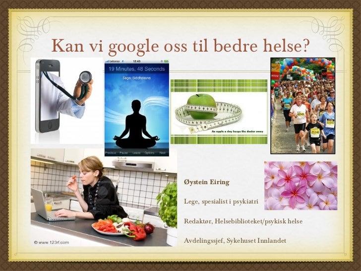 Kan vi google oss til bedre helse? <ul><li>Øystein Eiring </li></ul><ul><li>Lege, spesialist i psykiatri </li></ul><ul><li...