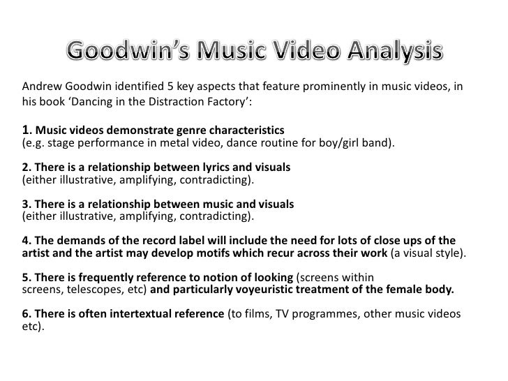 Goodwin's Music Video Analysis<br />Andrew Goodwin identified 5 key aspects that feature prominently in music videos, in h...