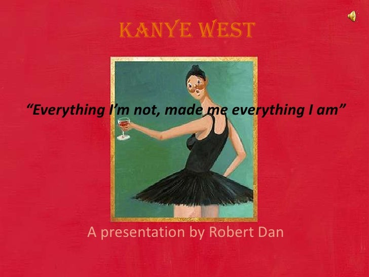 """Kanye West <br />""""Everything I'm not, made me everything I am""""<br />A presentation by Robert Dan <br />"""