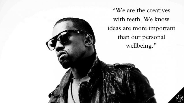 """""""We are the creatives with teeth. We know ideas are more important than our personal wellbeing."""""""