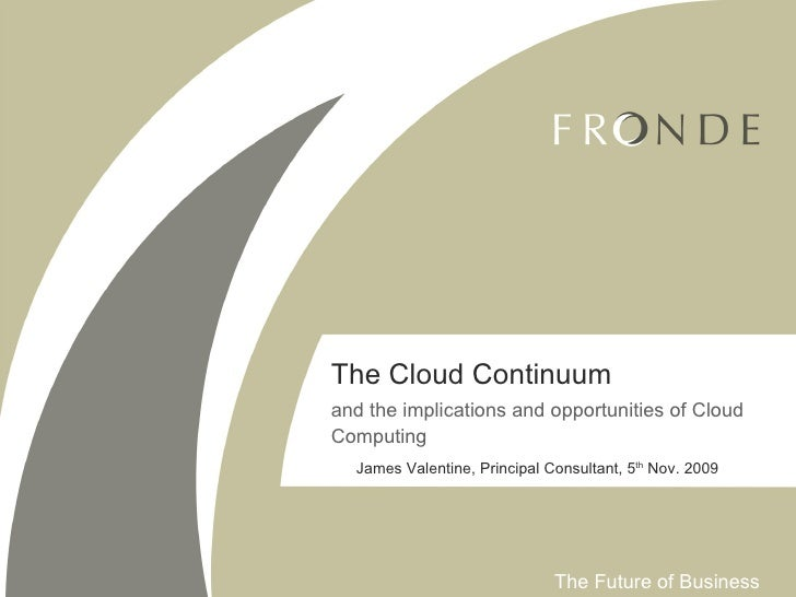 The Cloud Continuum and the implications and opportunities of Cloud Computing James Valentine, Principal Consultant, 5 th ...