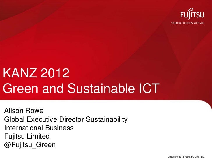KANZ 2012Green and Sustainable ICTAlison RoweGlobal Executive Director SustainabilityInternational BusinessFujitsu Limited...