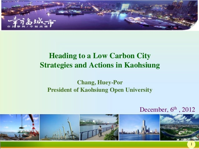 Heading to a Low Carbon CityStrategies and Actions in Kaohsiung             Chang, Huey-Por  President of Kaohsiung Open U...