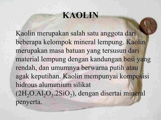 KAOLIN Kaolin merupakan salah satu anggota dari beberapa kelompok mineral lempung. Kaolin merupakan masa batuan yang tersu...