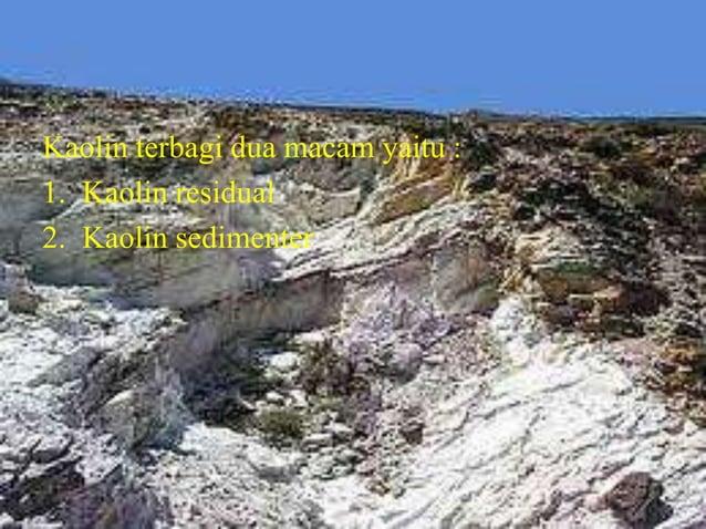Kaolin terbagi dua macam yaitu : 1. Kaolin residual 2. Kaolin sedimenter