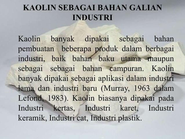 KAOLIN SEBAGAI BAHAN GALIAN INDUSTRI Kaolin banyak dipakai sebagai bahan pembuatan beberapa produk dalam berbagai industri...