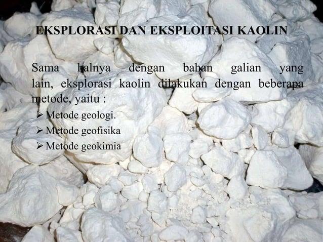 EKSPLORASI DAN EKSPLOITASI KAOLIN Sama halnya dengan bahan galian yang lain, eksplorasi kaolin dilakukan dengan beberapa m...