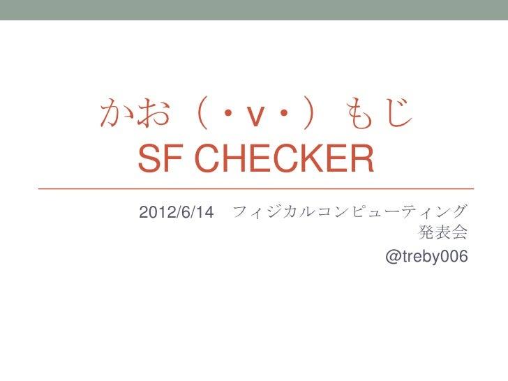 かお(・ν・)もじ SF CHECKER 2012/6/14   フィジカルコンピューティング                         発表会                      @treby006