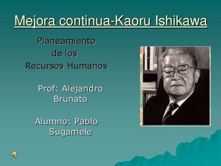 Mejora continua-Kaoru Ishikawa<br />Planeamiento <br />            de los <br />Recursos Humanos<br />Prof: Alejandro Brun...