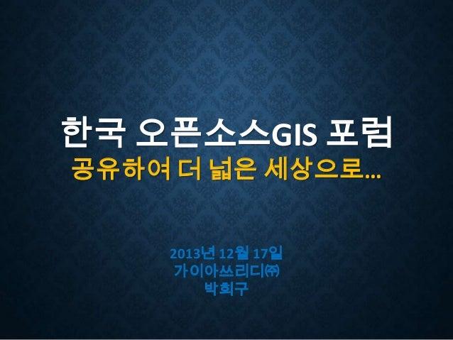 한국 오픈소스GIS 포럼 공유하여 더 넓은 세상으로…  2013년 12월 17일 가이아쓰리디㈜ 박희구