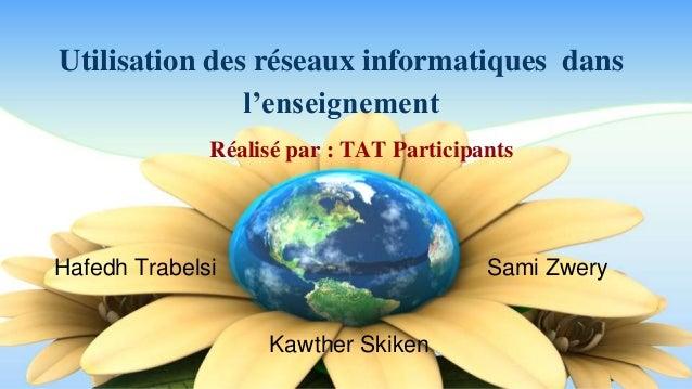 Utilisation des réseaux informatiques dans  l'enseignement  Réalisé par : TAT Participants  Hafedh Trabelsi Sami Zwery  Ka...