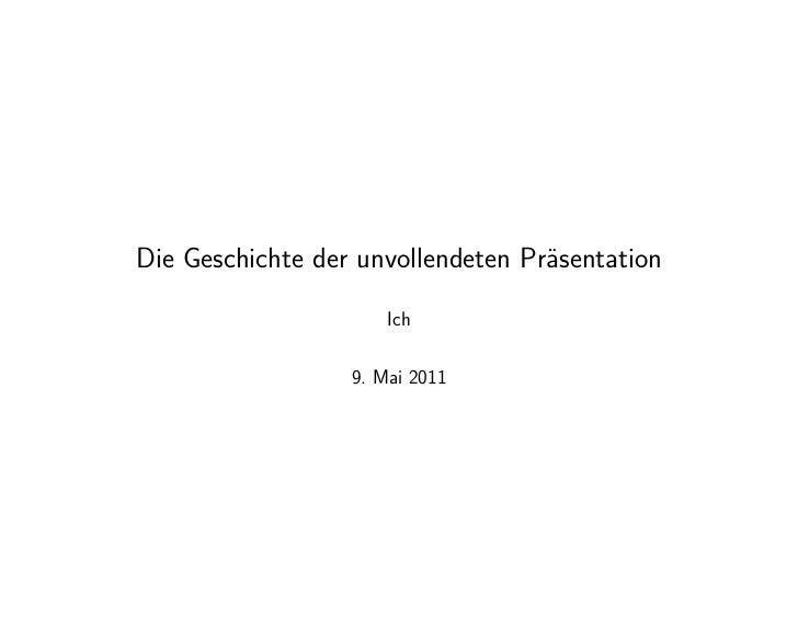 Die Geschichte der unvollendeten Präsentation                      Ich                  9. Mai 2011