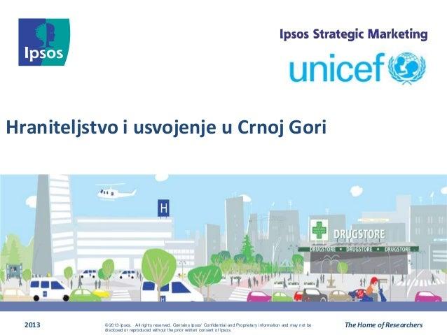 Hraniteljstvo i usvojenje u Crnoj Gori 2013 The Home of Researchers© 2013 Ipsos. All rights reserved. Contains Ipsos' Conf...