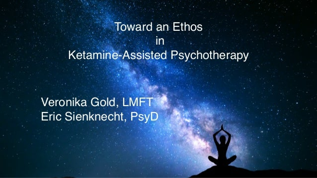 Toward an Ethos in Ketamine-Assisted Psychotherapy Veronika Gold, LMFT Eric Sienknecht, PsyD