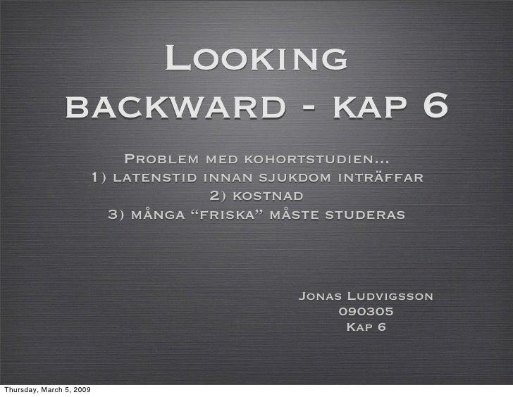 Looking                backward - kap 6                           Problem med kohortstudien...                       1) la...