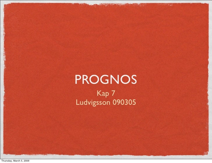 PROGNOS                                 Kap 7                           Ludvigsson 090305     Thursday, March 5, 2009