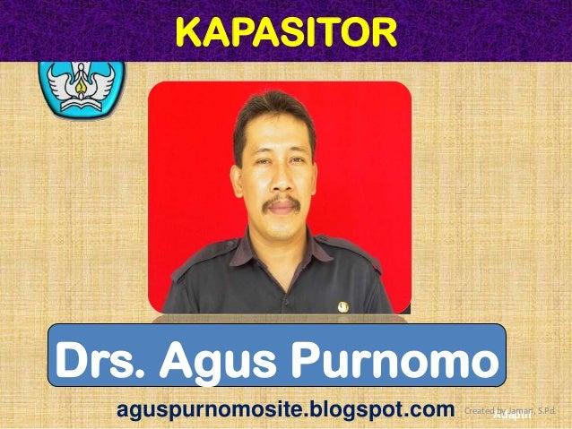KAPASITORDrs. Agus Purnomo  aguspurnomosite.blogspot.com   CreatedAdaptif S.Pd.                                        by ...