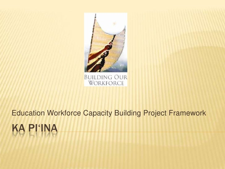 Ka Pi'ina<br />Education Workforce Capacity Building Project Framework<br />
