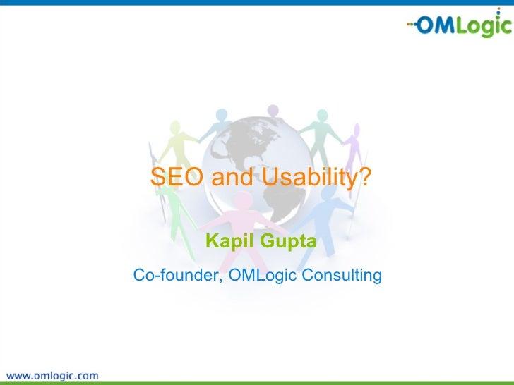 <ul><li>SEO and Usability? </li></ul><ul><li>Kapil Gupta </li></ul><ul><li>Co-founder, OMLogic Consulting   </li></ul>