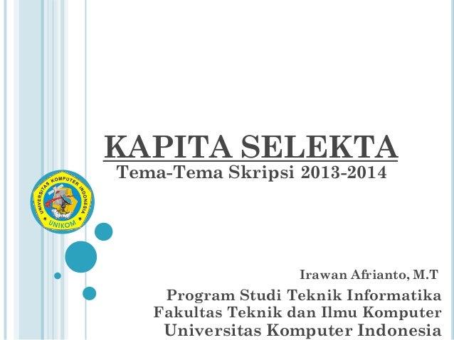 KAPITA SELEKTA Tema-Tema Skripsi 2013-2014  Irawan Afrianto, M.T  Program Studi Teknik Informatika Fakultas Teknik dan Ilm...