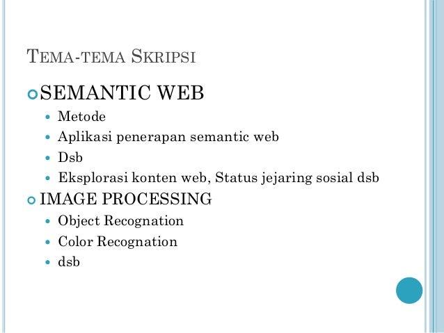 TEMA-TEMA SKRIPSI  SEMANTIC      Metode Aplikasi penerapan semantic web Dsb Eksplorasi konten web, Status jejaring so...
