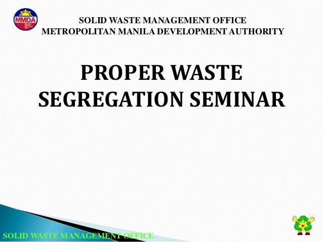 SOLID WASTE MANAGEMENT OFFICE METROPOLITAN MANILA DEVELOPMENT AUTHORITY SOLID WASTE MANAGEMENT OFFICE PROPER WASTE SEGREGA...