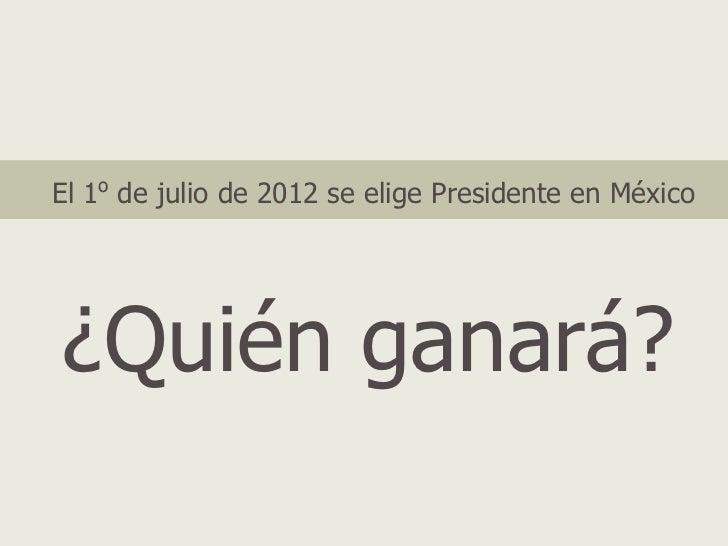 El 1o de julio de 2012 se elige Presidente en México¿Quién ganará?