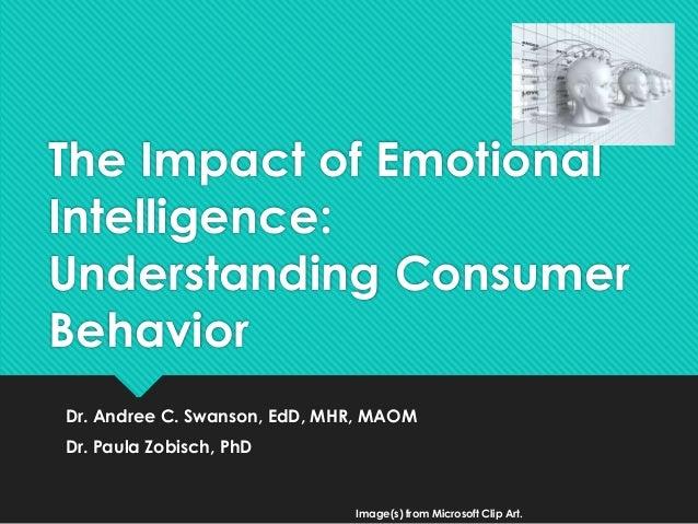 The Impact of Emotional Intelligence: Understanding Consumer Behavior Dr. Andree C. Swanson, EdD, MHR, MAOM Dr. Paula Zobi...