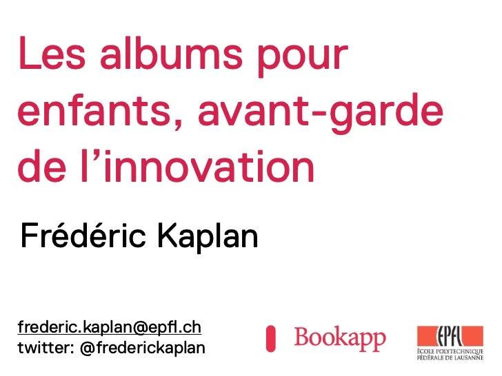 Les albums pourenfants, avant-gardede l'innovationFrédéric Kaplanfrederic.kaplan@ep!.chtwitter: @frederickaplan