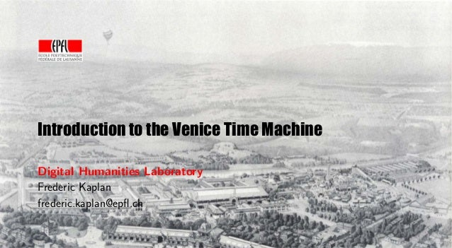 Introduction to the Venice Time Machine Digital Humanities Laboratory Frederic Kaplan frederic.kaplan@epfl.ch