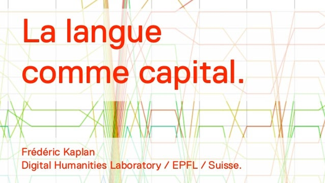 La langue  comme capital.  !  !  !  !  Frédéric Kaplan  Digital Humanities Laboratory / EPFL / Suisse.