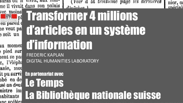 1 1 Transformer 4 millions d'articles en un système d'information FREDERIC	   KAPLAN	    DIGITAL	   HUMANITIES	   LABORATO...