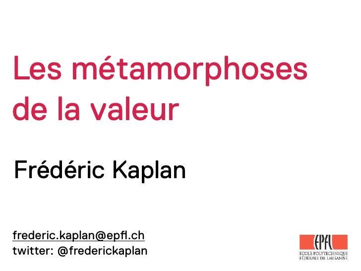 Les métamorphosesde la valeurFrédéric Kaplanfrederic.kaplan@ep!.chtwitter: @frederickaplan