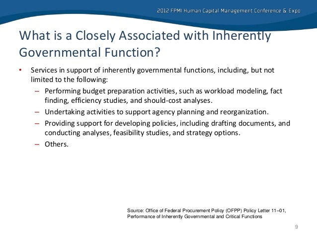 inherently governmental functions Inherently governmental function means, as a matter of policy, a function that is so intimately related to the public interest as to mandate performance by government employees this definition is a policy determination, not a legal determination.