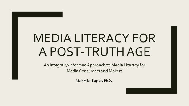 MEDIA LITERACY FOR A POST-TRUTH AGE An Integrally-Informed Approach to Media Literacy for Media Consumers and Makers Mark ...