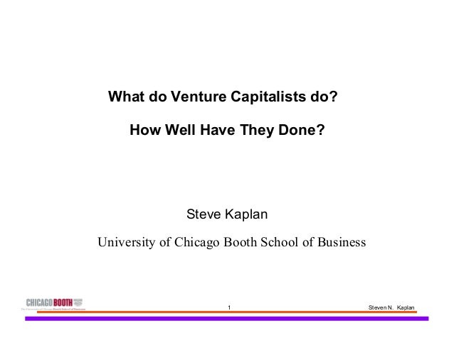 1 Steven N. Kaplan What do Venture Capitalists do? How Well Have They Done? Steve Kaplan University of Chicago Booth Schoo...