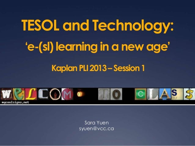 TESOL and Technology:'e-(sl) learning in a new age'KaplanPLI2013–Session1Sara Yuensyuen@vcc.ca