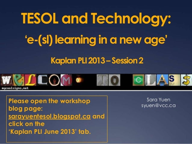 TESOL and Technology:'e-(sl) learning in a new age'KaplanPLI2013–Session2Sara Yuensyuen@vcc.caPlease open the workshopblog...
