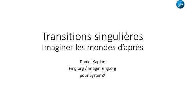 Transitions singulières Imaginer les mondes d'après Daniel Kaplan Fing.org / Imaginizing.org pour SystemX