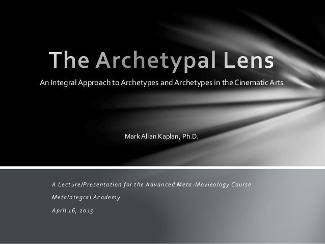 A Lecture/Presentation for the Advanced Meta-Movieology Course MetaIntegral Academy April 16, 2015 Mark Allan Kaplan, Ph.D...
