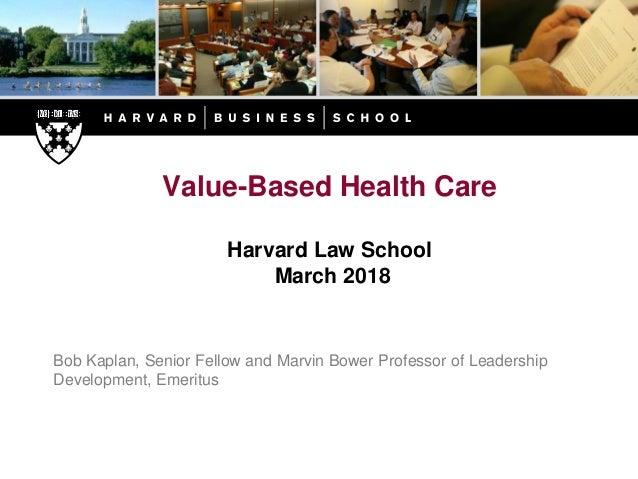 Value-Based Health Care Harvard Law School March 2018 Bob Kaplan, Senior Fellow and Marvin Bower Professor of Leadership D...