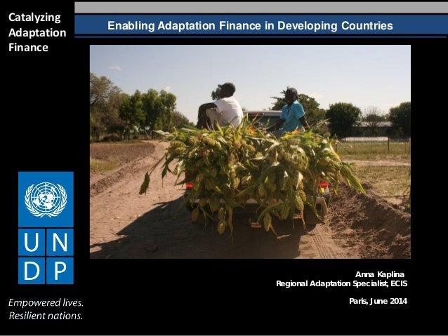 Enabling Adaptation Finance in Developing Countries Catalyzing Adaptation Finance Anna Kaplina Regional Adaptation Special...