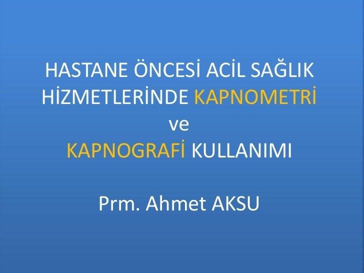 HASTANE ÖNCESİ ACİL SAĞLIKHİZMETLERİNDE KAPNOMETRİ           ve   KAPNOGRAFİ KULLANIMI     Prm. Ahmet AKSU