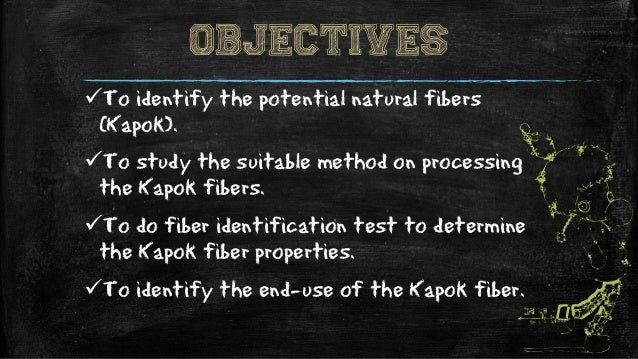 OBJECTIVES To identify the potential natural fibers (Kapok). To study the suitable method on processing the Kapok fibers...