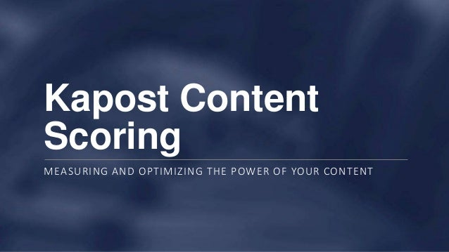 Kapost Content Scoring MEASURING AND OPTIMIZING THE POWER OF YOUR CONTENT