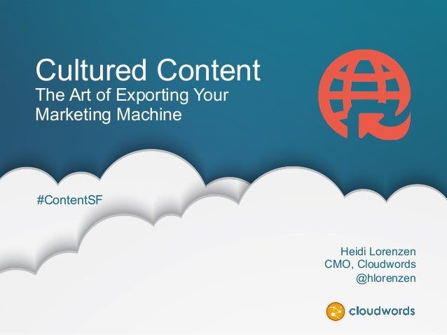 ©2014 CLOUDWORDS @hlorenzen #contentSF Cultured Content The Art of Exporting Your Marketing Machine Heidi Lorenzen CMO, Cl...