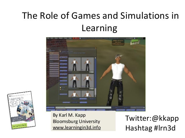The Role of Games and Simulations in  Learning Twitter:@kkapp Hashtag #lrn3d By Karl M. Kapp Bloomsburg University  www.l...