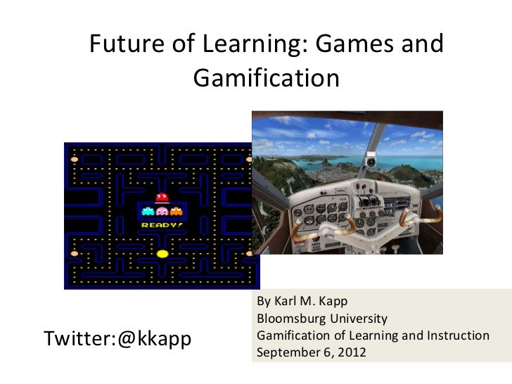 Future of Learning: Games and             Gamification                 By Karl M. Kapp                 Bloomsburg Universi...